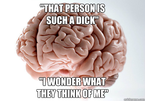 that person is such a dick i wonder what they think of  - Scumbag Brain