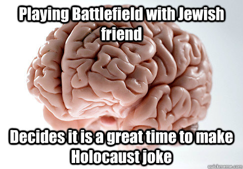 playing battlefield with jewish friend decides it is a great - Scumbag Brain