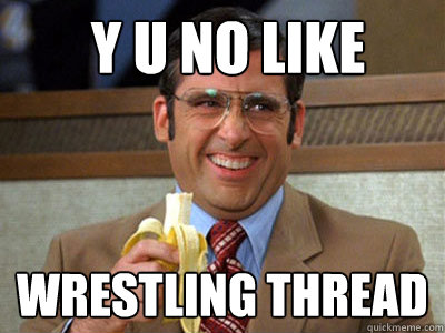 y u no like wrestling thread - Brick Tamland