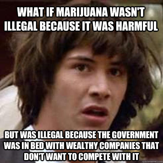 what if marijuana wasnt illegal because it was harmful but  - conspiracy keanu