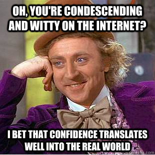 oh youre condescending and witty on the internet i bet th - Condescending Wonka