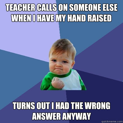 teacher calls on someone else when i have my hand raised tur - Success Kid