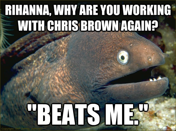 rihanna why are you working with chris brown again beats  - Bad Joke Eel