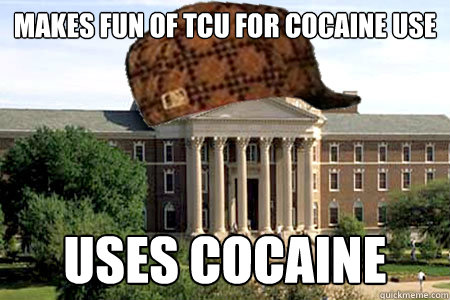 makes fun of tcu for cocaine use uses cocaine - Scumbag SMU