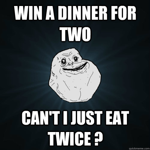win a dinner for two cant i just eat twice  - Forever Alone