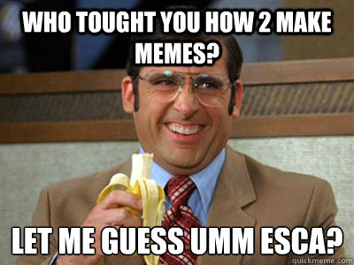 who tought you how 2 make memes let me guess umm esca  - Brick Tamland