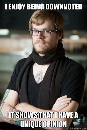 i enjoy being downvoted it shows that i have a unique opini - Hipster Barista