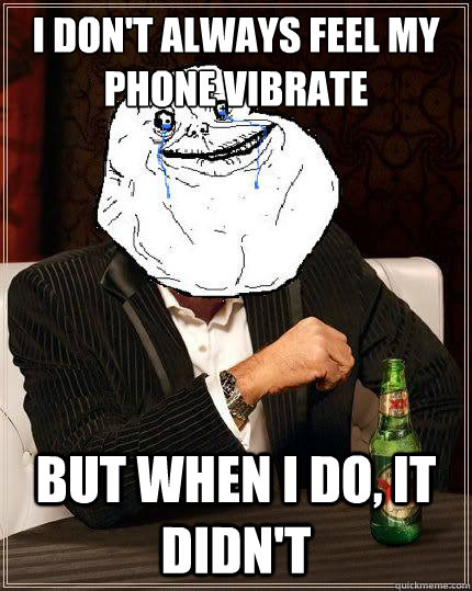 i dont always feel my phone vibrate but when i do it didn - Most Forever Alone In The World