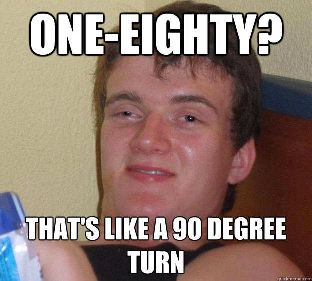 oneeighty thats like a 90 degree turn - 10 Guy