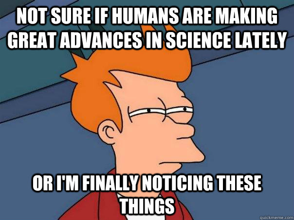 not sure if humans are making great advances in science late - Futurama Fry