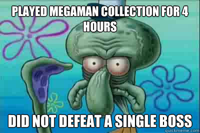 played megaman collection for 4 hours did not defeat a singl - Fed up squidward