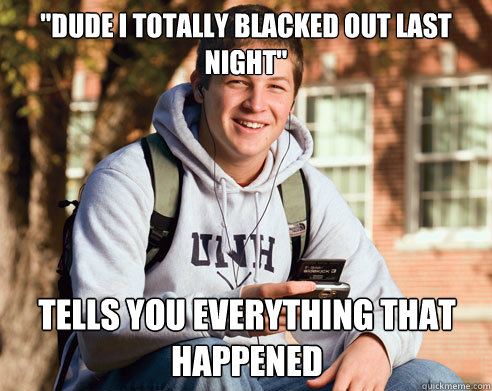 dude i totally blacked out last night tells you everything - College Freshman