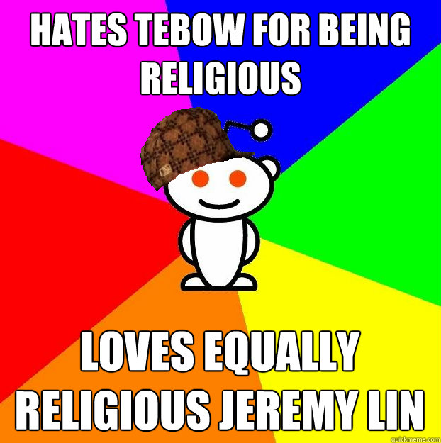 hates tebow for being religious loves equally religious jere - Scumbag Redditor