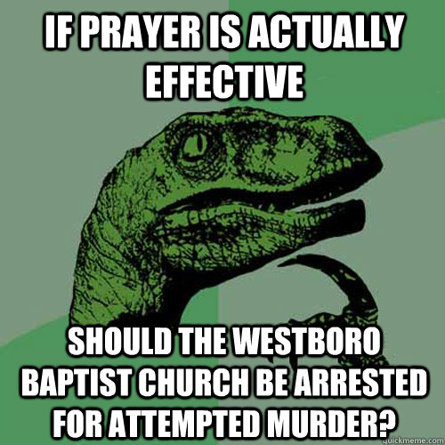 if prayer is actually effective should the westboro baptist  - Philosoraptor