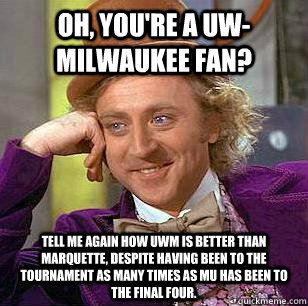 oh youre a uwmilwaukee fan tell me again how uwm is bett - Marquette Basketball