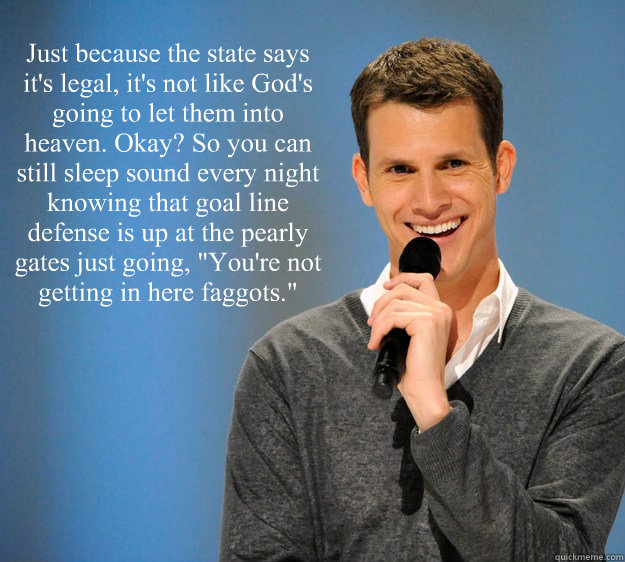just because the state says its legal its not like gods  - Daniel Tosh on Gay Marriage