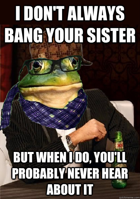 i dont always bang your sister but when i do youll probab - The Most Interesting Scumbag Hipster Bachelor Frog in the World