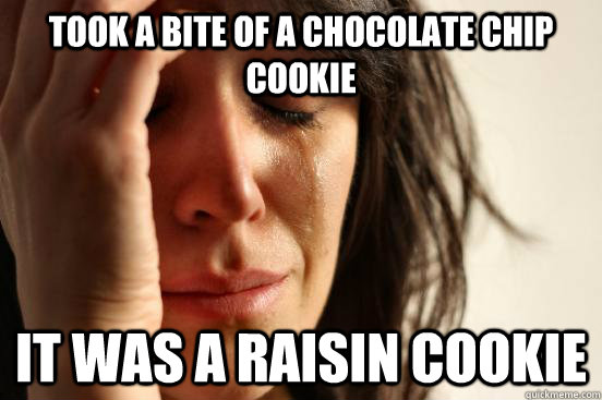 took a bite of a chocolate chip cookie it was a raisin cooki - First World Problems