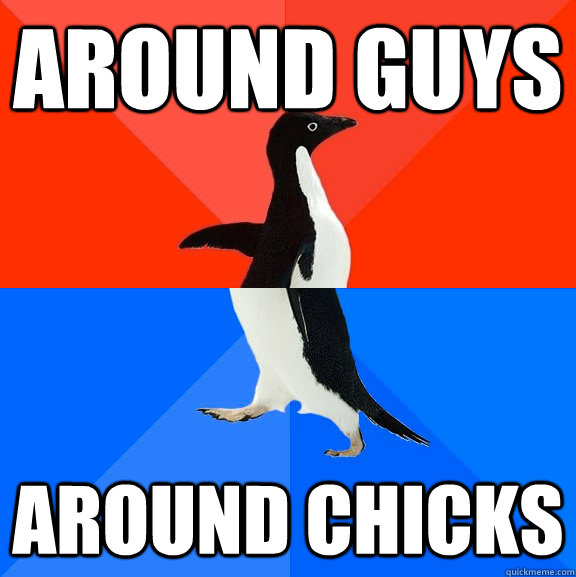 around guys around chicks - Socially Awesome Awkward Penguin