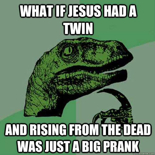 what if jesus had a twin and rising from the dead was just a - Philosoraptor