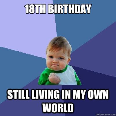18th birthday still living in my own world - Success Kid