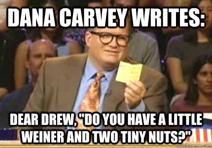 dana carvey writes dear drew do you have a little weiner  - Whose Line