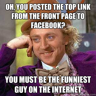 oh you posted the top link from the front page to facebook - Condescending Wonka
