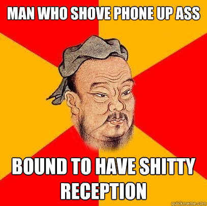 man who shove phone up ass bound to have shitty reception - Confucius says