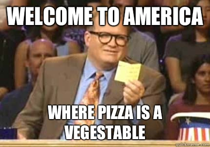 WELCOME TO America Where pizza is a vegestable  - Whose Line