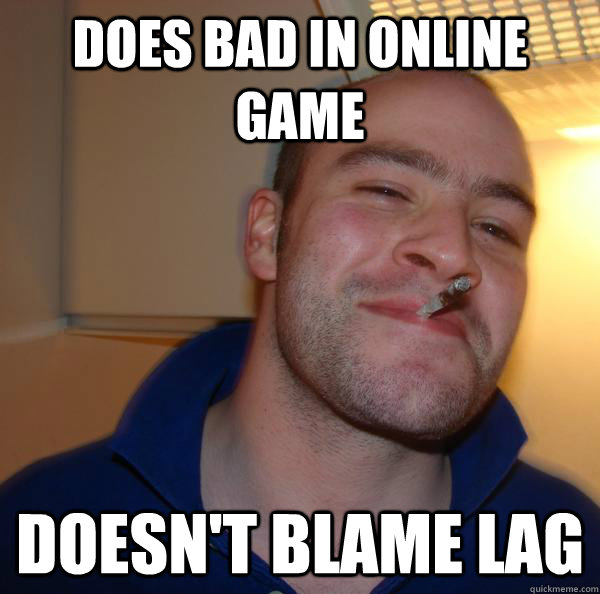 does bad in online game doesnt blame lag - Good Guy Greg