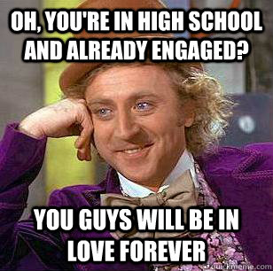oh youre in high school and already engaged you guys will - Condescending Wonka