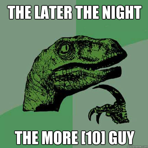 the later the night the more 10 guy - Philosoraptor