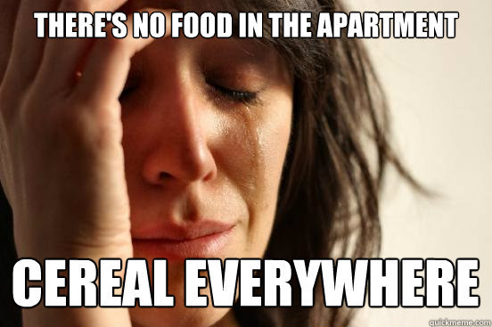 theres no food in the apartment cereal everywhere - First World Problems