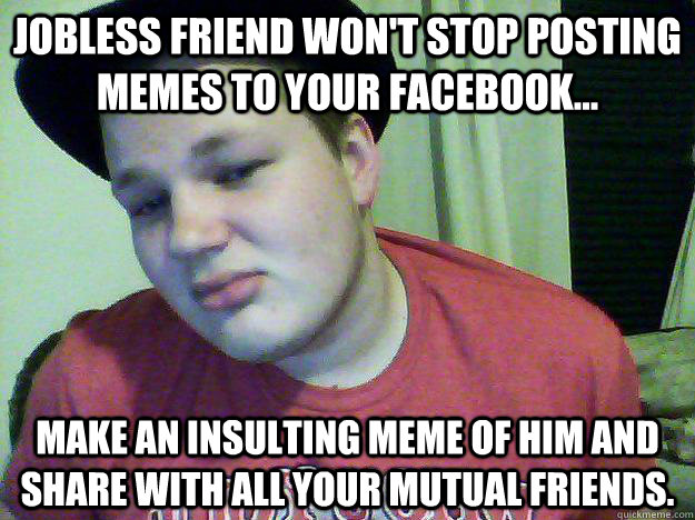 jobless friend won t stop posting memes to your facebook