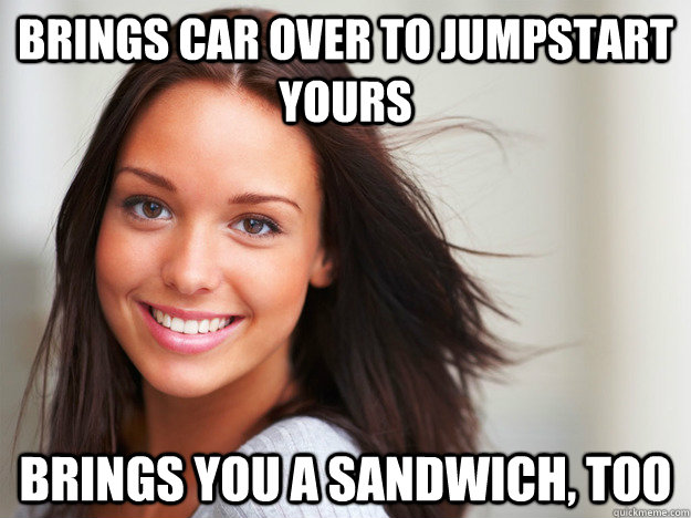 brings car over to jumpstart yours brings you a sandwich to - Good Girl Gina