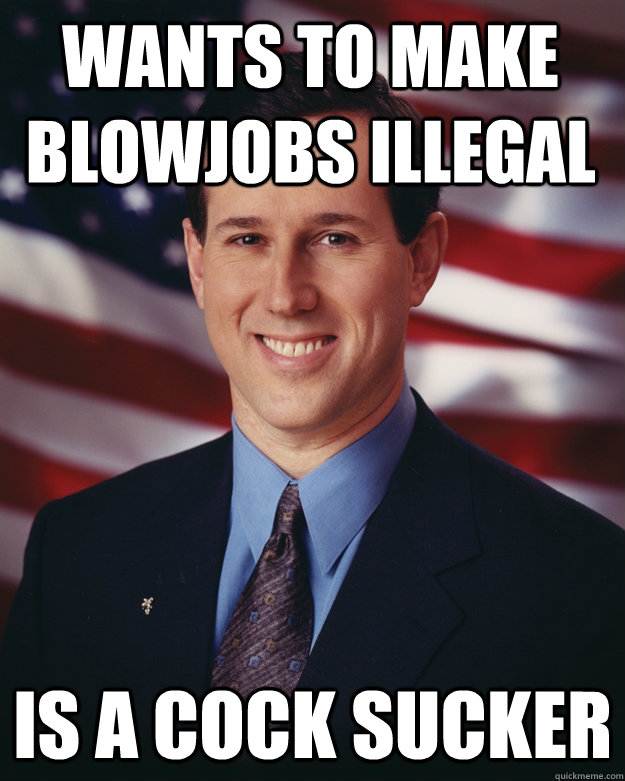 wants to make blowjobs illegal is a cock sucker - Rick Santorum