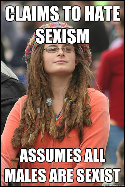 claims to hate sexism assumes all males are sexist - College Liberal