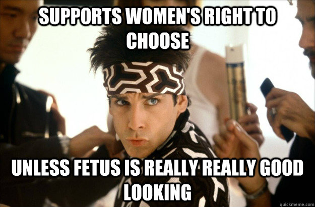 supports womens right to choose unless fetus is really real - Derek Zoolander on Abortion