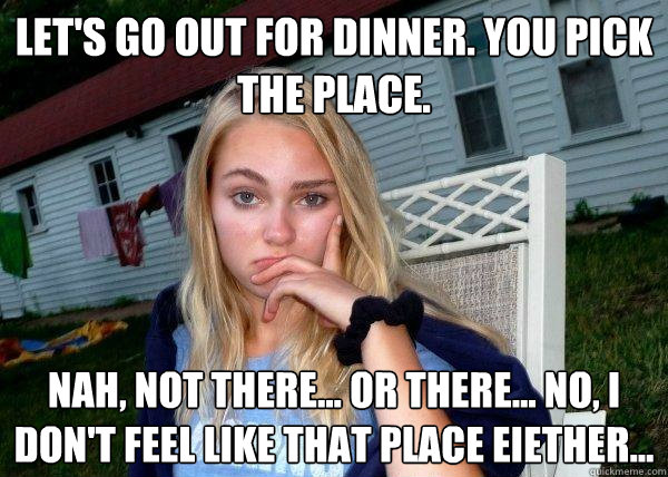 lets go out for dinner you pick the place nah not there - Long Term Girlfriend