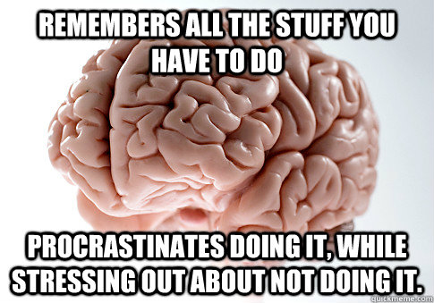 remembers all the stuff you have to do procrastinates doing  - Scumbag Brain
