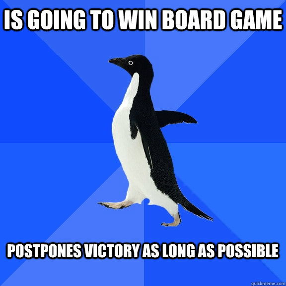 is going to win board game postpones victory as long as pos - Socially Awkward Penguin