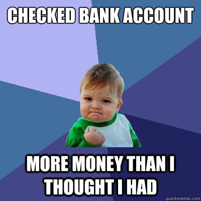 checked bank account more money than i thought i had - Success Kid