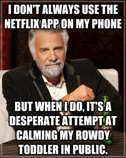 i dont always use the netflix app on my phone but when i do - The Most Interesting Man In The World