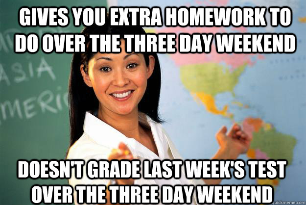 gives you extra homework to do over the three day weekend do - Unhelpful High School Teacher
