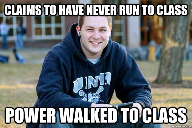 claims to have never run to class power walked to class -
