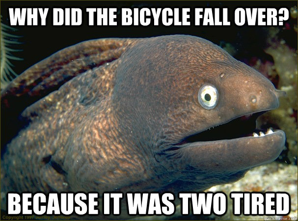 why did the bicycle fall over because it was two tired - Bad Joke Eel