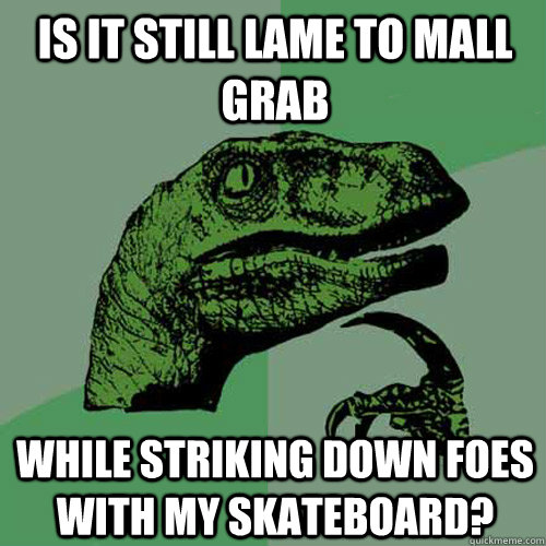 is it still lame to mall grab while striking down foes with  - Philosoraptor