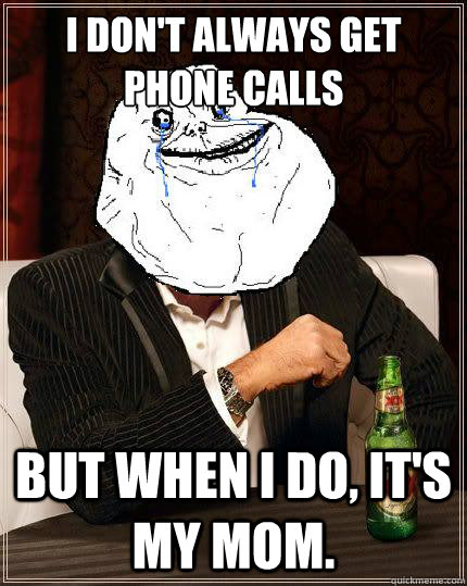 i dont always get phone calls but when i do its my mom - Most Forever Alone In The World