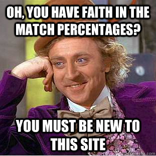 oh you have faith in the match percentages you must be new - Creepy Wonka