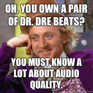 Oh you own a pair of dr Dre beats you must know a lot about  - Condescending Wonka